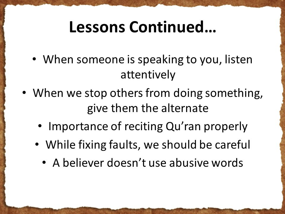 Lessons Continued… When someone is speaking to you, listen attentively When we stop others from doing something, give them the alternate Importance of reciting Qu'ran properly While fixing faults, we should be careful A believer doesn't use abusive words