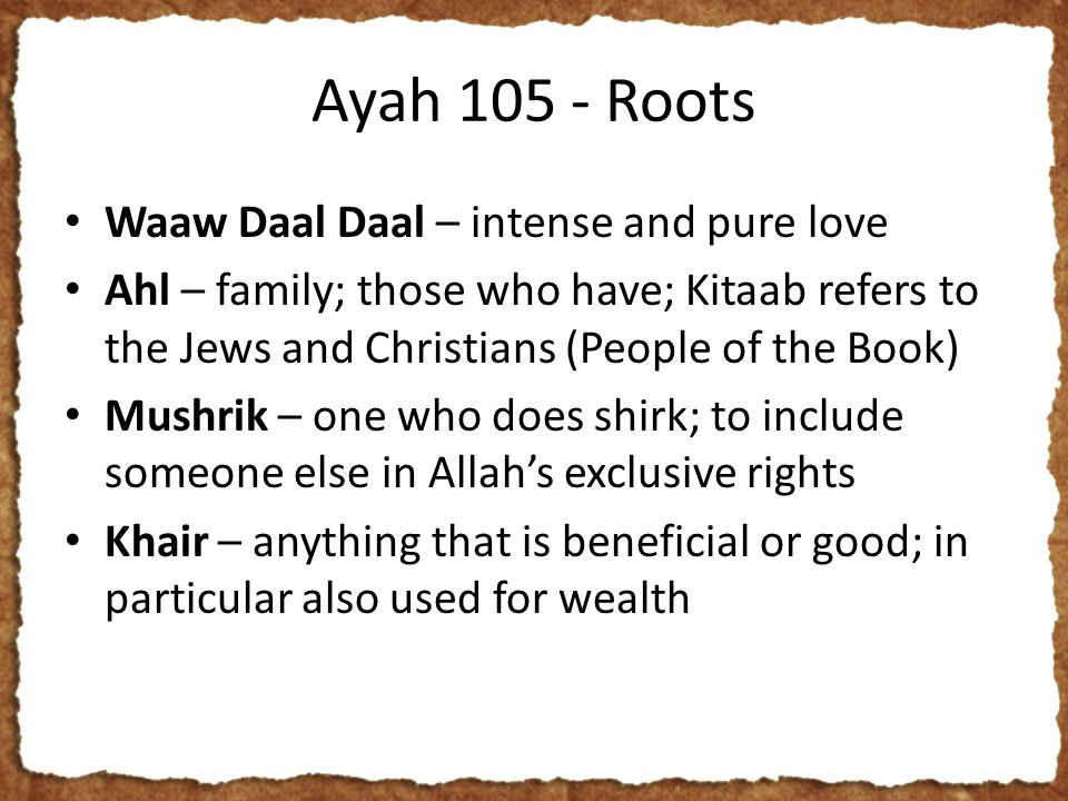 Ayah 105 - Roots Waaw Daal Daal – intense and pure love Ahl – family; those who have; Kitaab refers to the Jews and Christians (People of the Book) Mushrik – one who does shirk; to include someone else in Allah's exclusive rights Khair – anything that is beneficial or good; in particular also used for wealth
