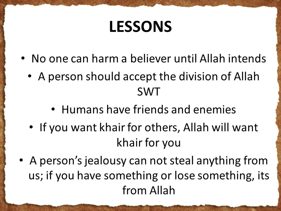 LESSONS No one can harm a believer until Allah intends A person should accept the division of Allah SWT Humans have friends and enemies If you want khair for others, Allah will want khair for you A person's jealousy can not steal anything from us; if you have something or lose something, its from Allah