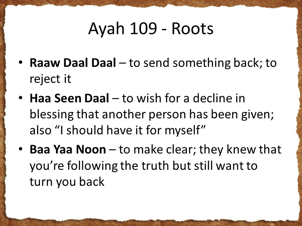 Ayah 109 - Roots Raaw Daal Daal – to send something back; to reject it Haa Seen Daal – to wish for a decline in blessing that another person has been given; also I should have it for myself Baa Yaa Noon – to make clear; they knew that you're following the truth but still want to turn you back