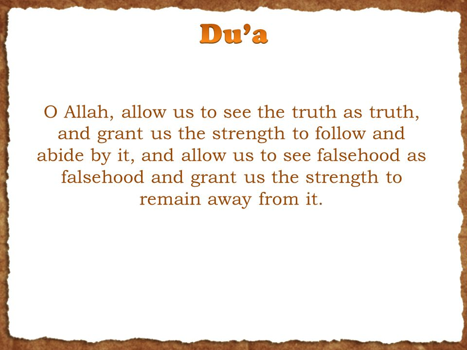 O Allah, allow us to see the truth as truth, and grant us the strength to follow and abide by it, and allow us to see falsehood as falsehood and grant us the strength to remain away from it.