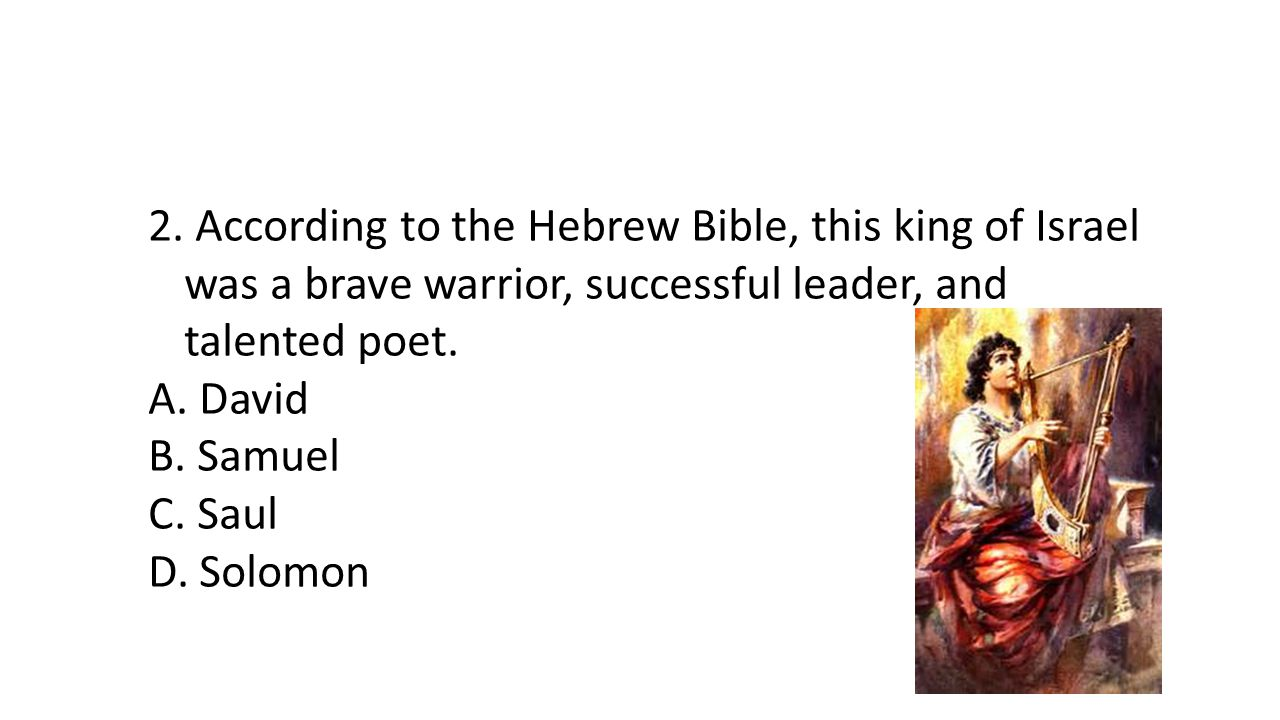 2. According to the Hebrew Bible, this king of Israel was a brave warrior, successful leader, and talented poet. A. David B. Samuel C. Saul D. Solomon