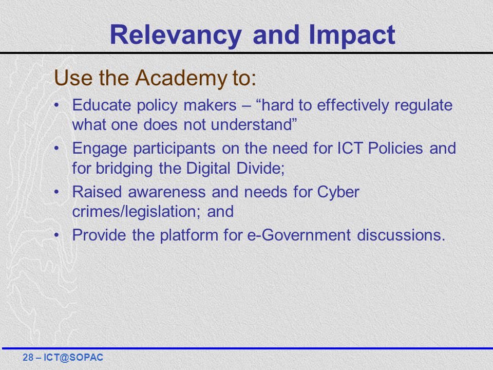 Relevancy and Impact Use the Academy to: Educate policy makers – hard to effectively regulate what one does not understand Engage participants on the need for ICT Policies and for bridging the Digital Divide; Raised awareness and needs for Cyber crimes/legislation; and Provide the platform for e-Government discussions.