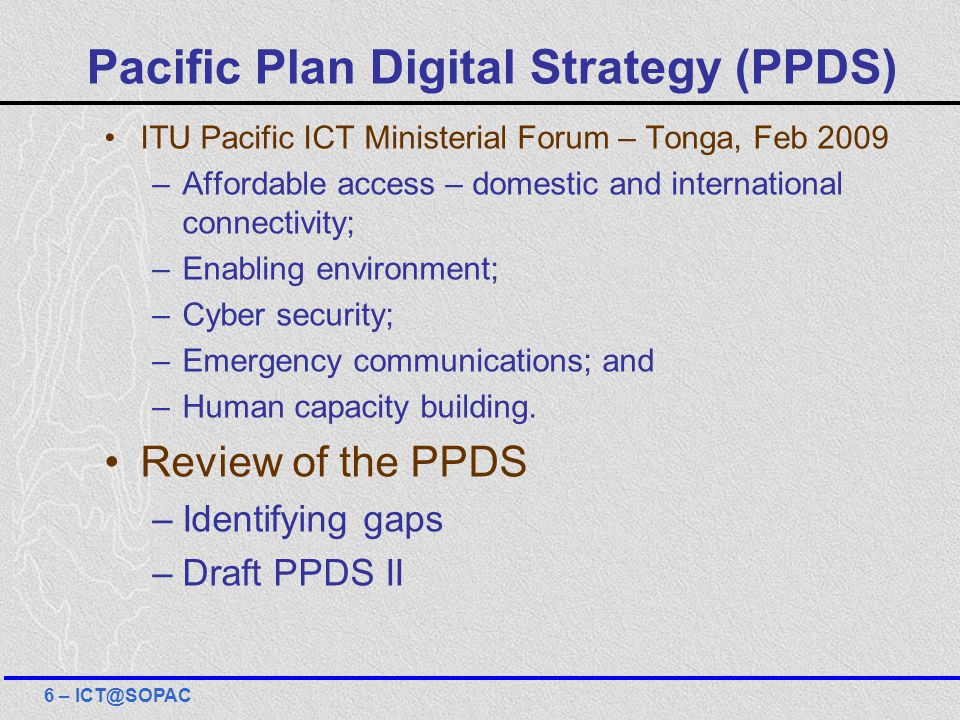 Pacific Plan Digital Strategy (PPDS) ITU Pacific ICT Ministerial Forum – Tonga, Feb 2009 –Affordable access – domestic and international connectivity; –Enabling environment; –Cyber security; –Emergency communications; and –Human capacity building.