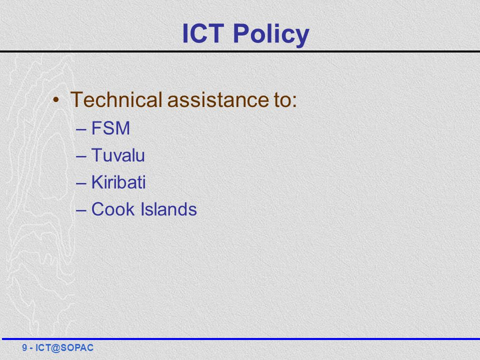 ICT Policy Technical assistance to: –FSM –Tuvalu –Kiribati –Cook Islands 9 - ICT@SOPAC
