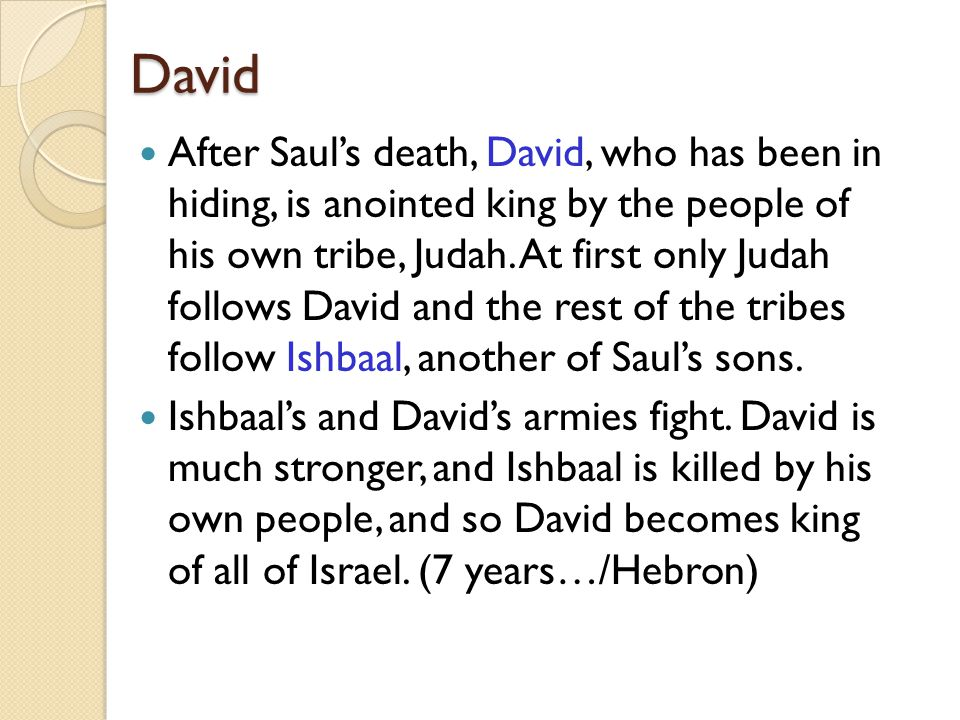 David After Saul's death, David, who has been in hiding, is anointed king by the people of his own tribe, Judah.
