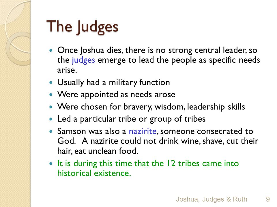 The Judges Once Joshua dies, there is no strong central leader, so the judges emerge to lead the people as specific needs arise.