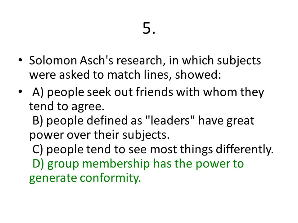 5. Solomon Asch's research, in which subjects were asked to match lines, showed: A) people seek out friends with whom they tend to agree. B) people de