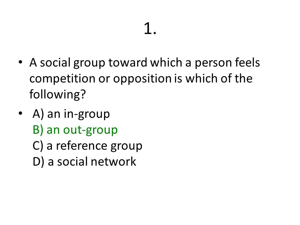 1. A social group toward which a person feels competition or opposition is which of the following? A) an in-group B) an out-group C) a reference group