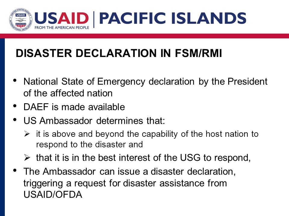 DISASTER DECLARATION IN FSM/RMI National State of Emergency declaration by the President of the affected nation DAEF is made available US Ambassador determines that:  it is above and beyond the capability of the host nation to respond to the disaster and  that it is in the best interest of the USG to respond, The Ambassador can issue a disaster declaration, triggering a request for disaster assistance from USAID/OFDA