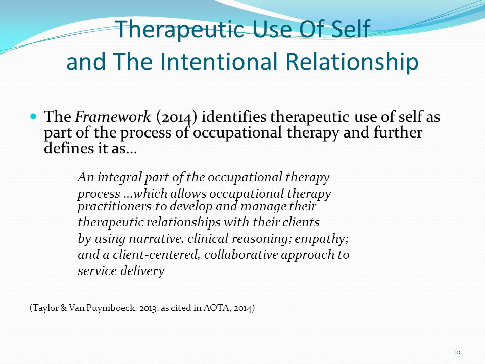 Therapeutic Use Of Self and The Intentional Relationship The Framework (2014) identifies therapeutic use of self as part of the process of occupational therapy and further defines it as… An integral part of the occupational therapy process …which allows occupational therapy practitioners to develop and manage their therapeutic relationships with their clients by using narrative, clinical reasoning; empathy; and a client-centered, collaborative approach to service delivery (Taylor & Van Puymboeck, 2013, as cited in AOTA, 2014) 10