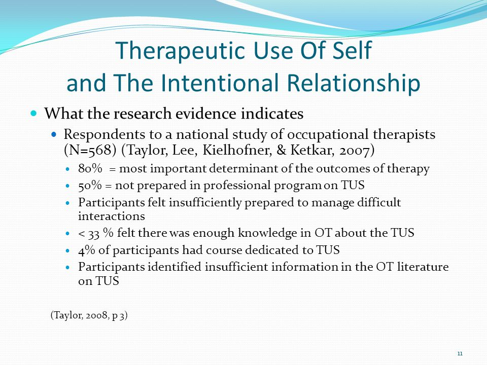 Therapeutic Use Of Self and The Intentional Relationship What the research evidence indicates Respondents to a national study of occupational therapists (N=568) (Taylor, Lee, Kielhofner, & Ketkar, 2007) 80% = most important determinant of the outcomes of therapy 50% = not prepared in professional program on TUS Participants felt insufficiently prepared to manage difficult interactions < 33 % felt there was enough knowledge in OT about the TUS 4% of participants had course dedicated to TUS Participants identified insufficient information in the OT literature on TUS (Taylor, 2008, p 3) 11