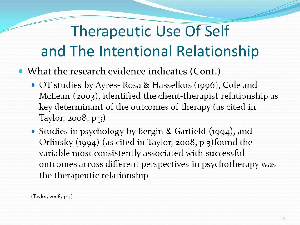 Therapeutic Use Of Self and The Intentional Relationship What the research evidence indicates (Cont.) OT studies by Ayres- Rosa & Hasselkus (1996), Cole and McLean (2003), identified the client-therapist relationship as key determinant of the outcomes of therapy (as cited in Taylor, 2008, p 3) Studies in psychology by Bergin & Garfield (1994), and Orlinsky (1994) (as cited in Taylor, 2008, p 3)found the variable most consistently associated with successful outcomes across different perspectives in psychotherapy was the therapeutic relationship (Taylor, 2008, p 3) 12