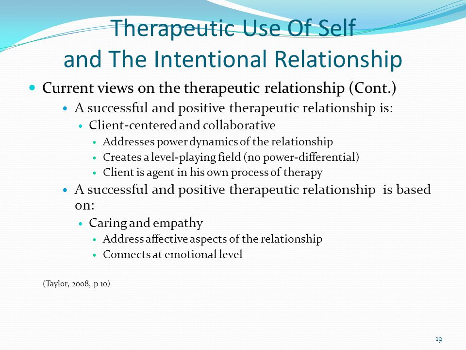 Therapeutic Use Of Self and The Intentional Relationship Current views on the therapeutic relationship (Cont.) A successful and positive therapeutic relationship is: Client-centered and collaborative Addresses power dynamics of the relationship Creates a level-playing field (no power-differential) Client is agent in his own process of therapy A successful and positive therapeutic relationship is based on: Caring and empathy Address affective aspects of the relationship Connects at emotional level (Taylor, 2008, p 10) 19