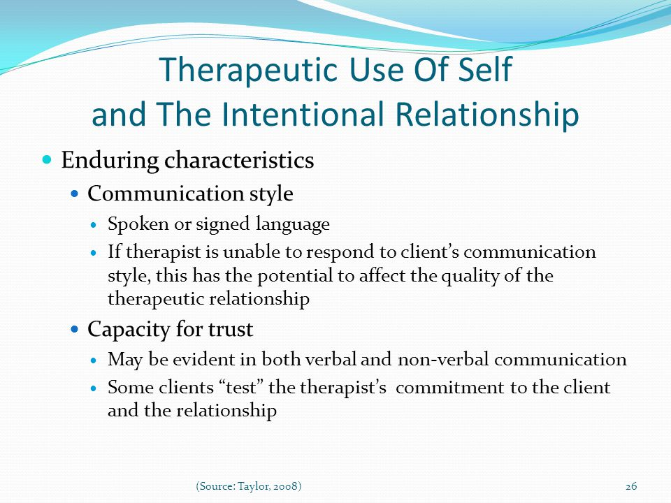 Therapeutic Use Of Self and The Intentional Relationship Enduring characteristics Communication style Spoken or signed language If therapist is unable to respond to client's communication style, this has the potential to affect the quality of the therapeutic relationship Capacity for trust May be evident in both verbal and non-verbal communication Some clients test the therapist's commitment to the client and the relationship 26(Source: Taylor, 2008)