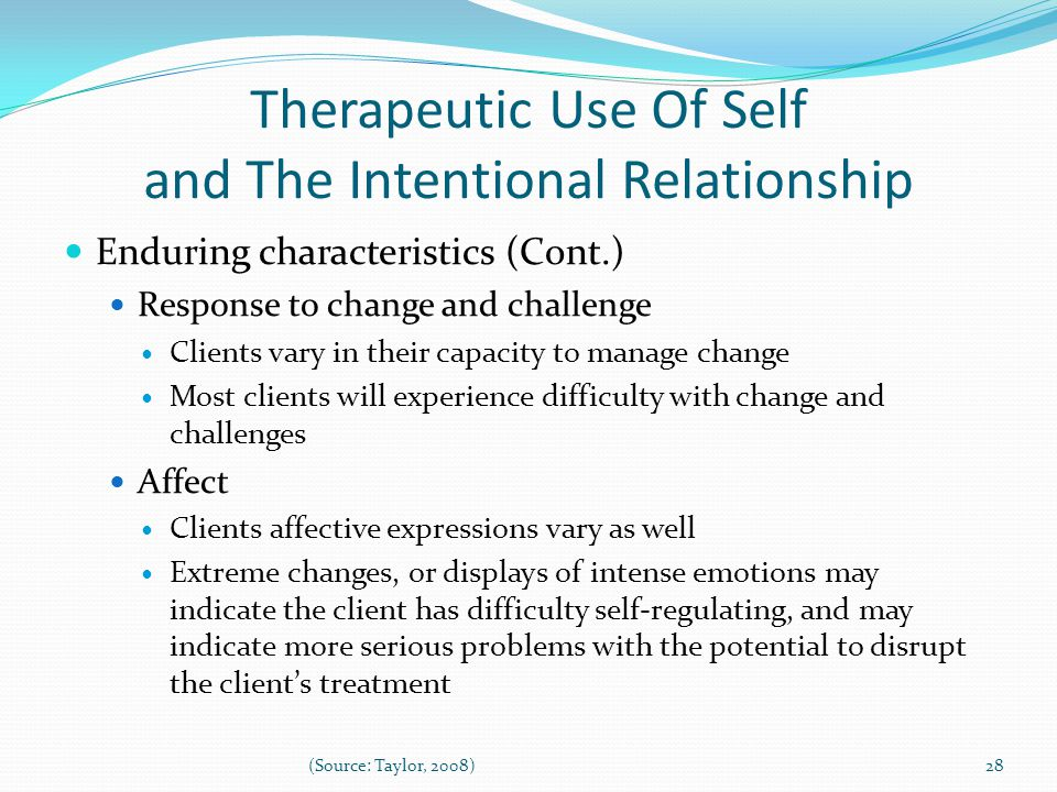 Therapeutic Use Of Self and The Intentional Relationship Enduring characteristics (Cont.) Response to change and challenge Clients vary in their capacity to manage change Most clients will experience difficulty with change and challenges Affect Clients affective expressions vary as well Extreme changes, or displays of intense emotions may indicate the client has difficulty self-regulating, and may indicate more serious problems with the potential to disrupt the client's treatment 28(Source: Taylor, 2008)