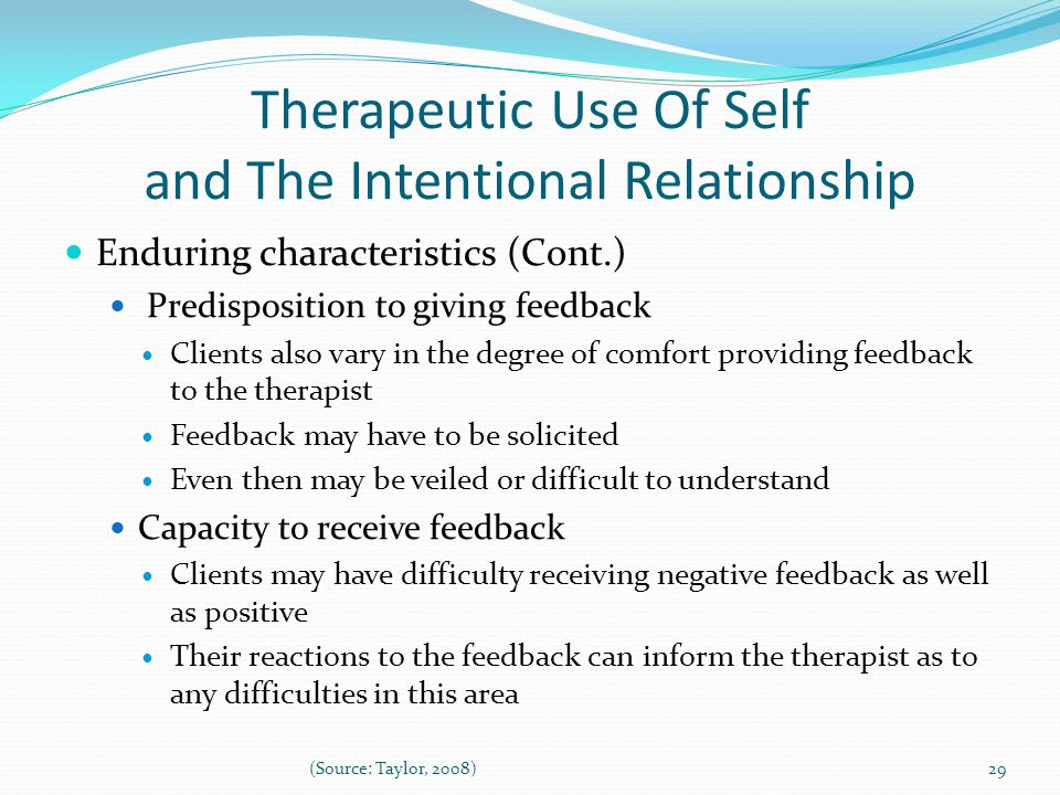 Therapeutic Use Of Self and The Intentional Relationship Enduring characteristics (Cont.) Predisposition to giving feedback Clients also vary in the degree of comfort providing feedback to the therapist Feedback may have to be solicited Even then may be veiled or difficult to understand Capacity to receive feedback Clients may have difficulty receiving negative feedback as well as positive Their reactions to the feedback can inform the therapist as to any difficulties in this area 29(Source: Taylor, 2008)