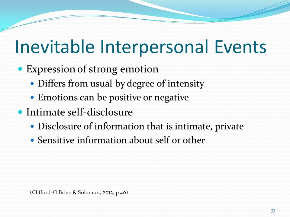 Inevitable Interpersonal Events Expression of strong emotion Differs from usual by degree of intensity Emotions can be positive or negative Intimate self-disclosure Disclosure of information that is intimate, private Sensitive information about self or other (Clifford-O'Brien & Solomon, 2013, p 40) 35