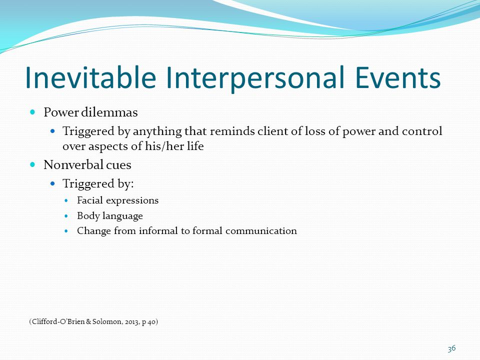 Inevitable Interpersonal Events Power dilemmas Triggered by anything that reminds client of loss of power and control over aspects of his/her life Nonverbal cues Triggered by: Facial expressions Body language Change from informal to formal communication (Clifford-O'Brien & Solomon, 2013, p 40) 36