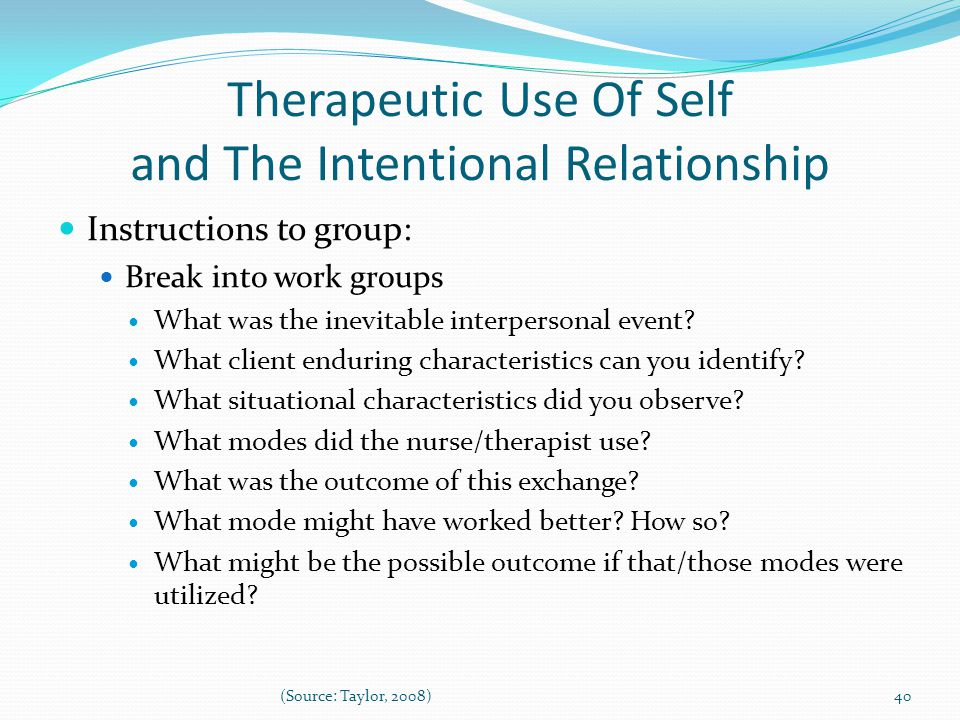 Therapeutic Use Of Self and The Intentional Relationship Instructions to group: Break into work groups What was the inevitable interpersonal event.