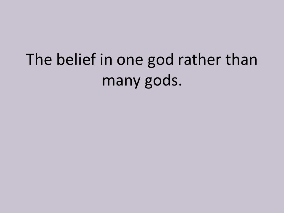 The belief in one god rather than many gods.