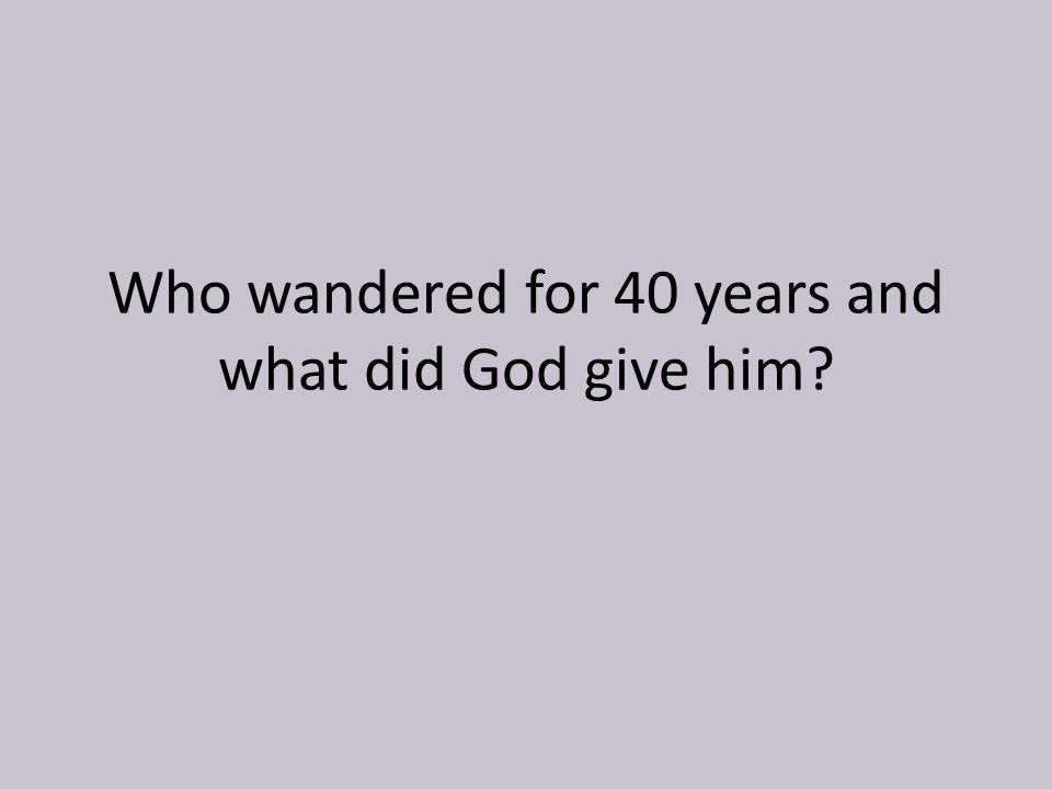 Who wandered for 40 years and what did God give him?