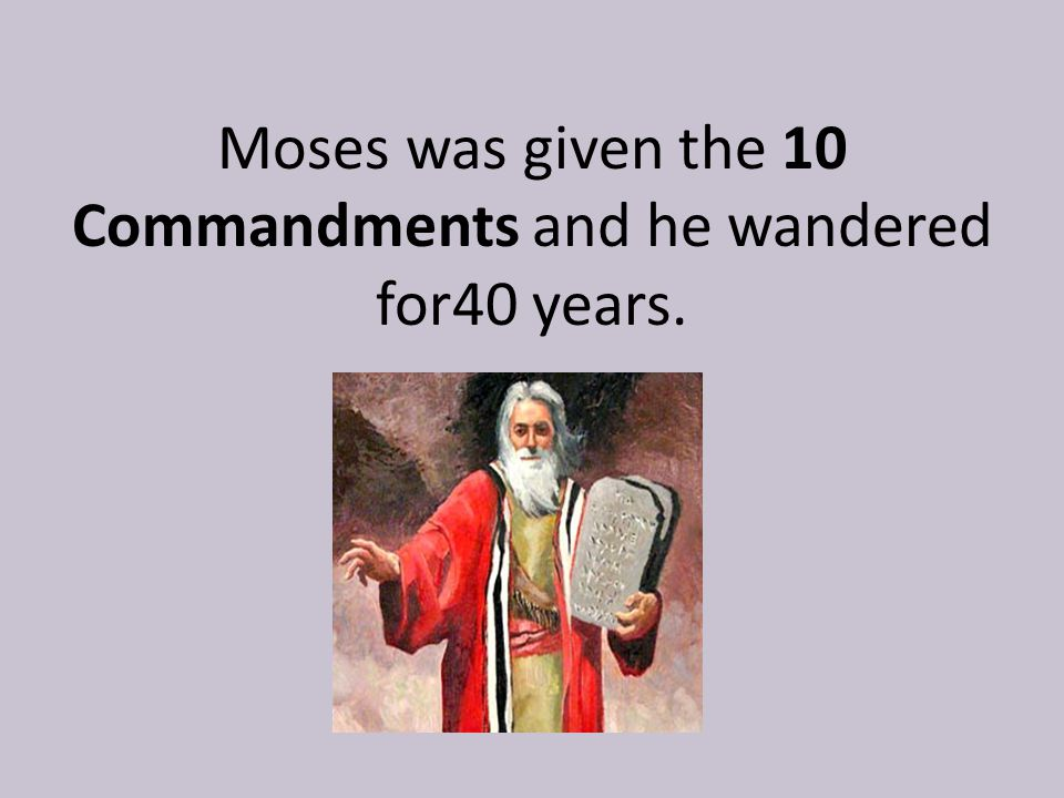 Moses was given the 10 Commandments and he wandered for40 years.