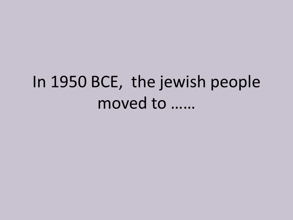 In 1950 BCE, the jewish people moved to ……