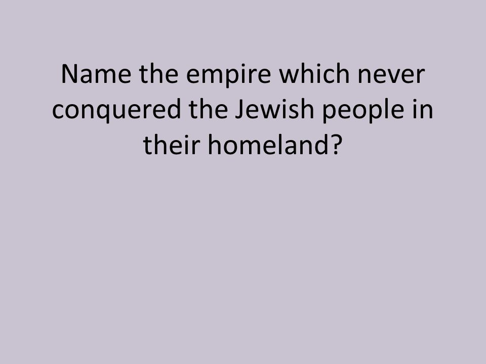 Name the empire which never conquered the Jewish people in their homeland