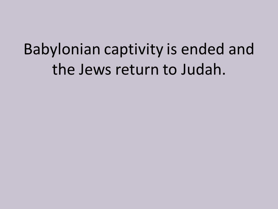Babylonian captivity is ended and the Jews return to Judah.