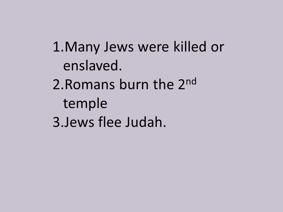 1.Many Jews were killed or enslaved. 2.Romans burn the 2 nd temple 3.Jews flee Judah.