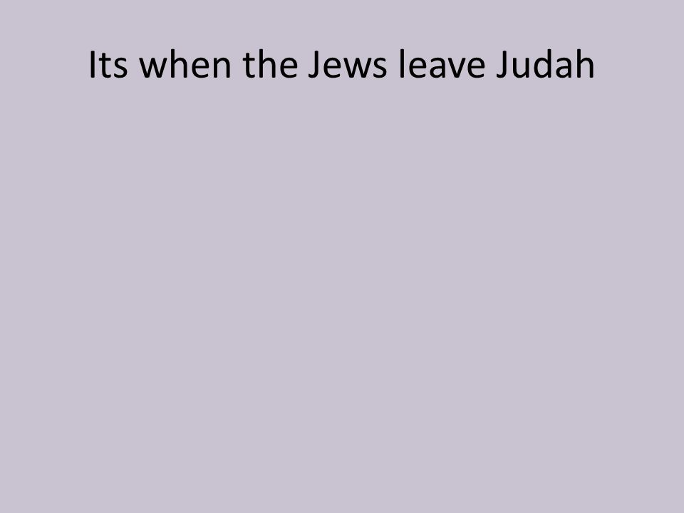 Its when the Jews leave Judah