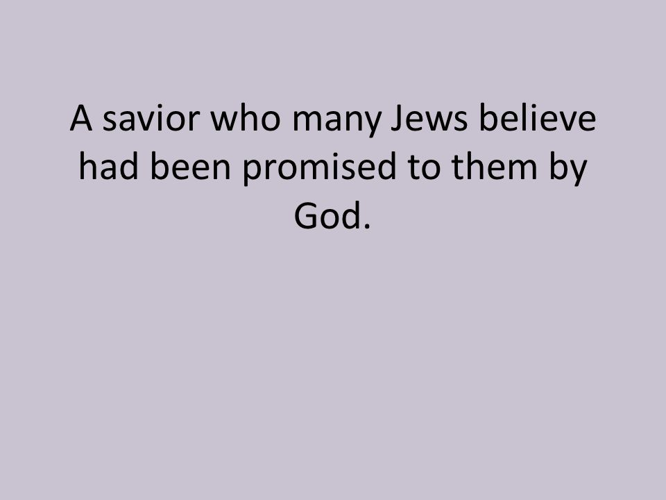 A savior who many Jews believe had been promised to them by God.