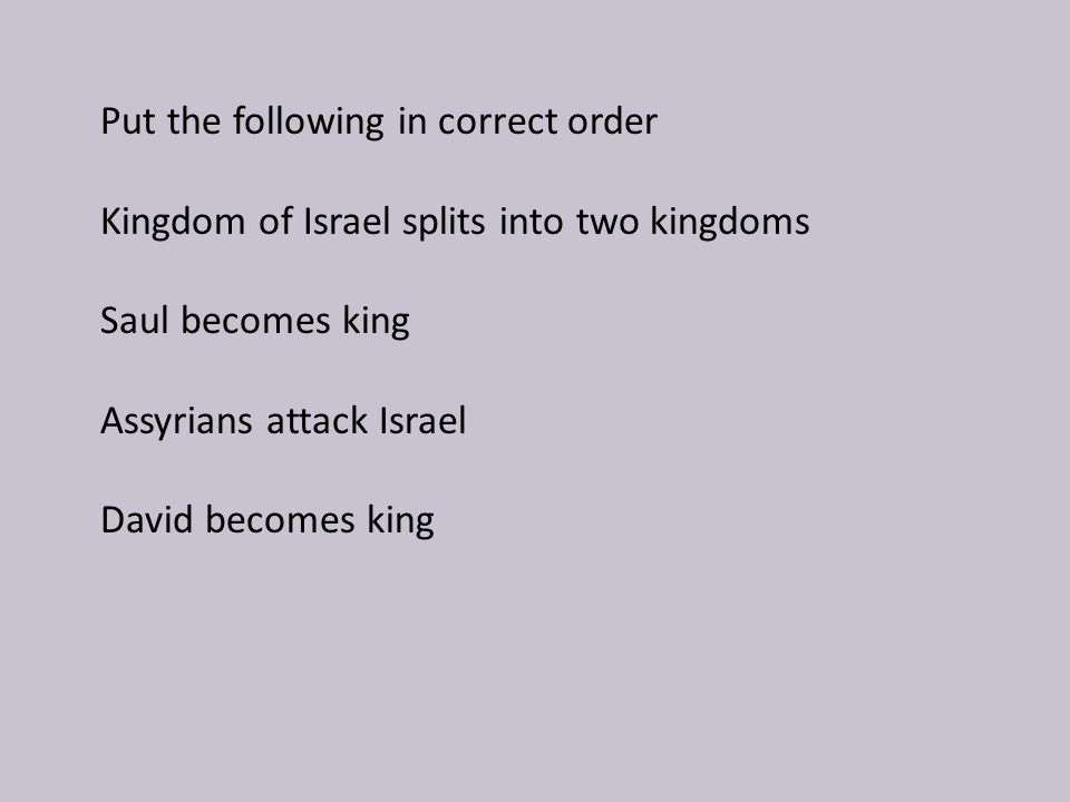 Put the following in correct order Kingdom of Israel splits into two kingdoms Saul becomes king Assyrians attack Israel David becomes king