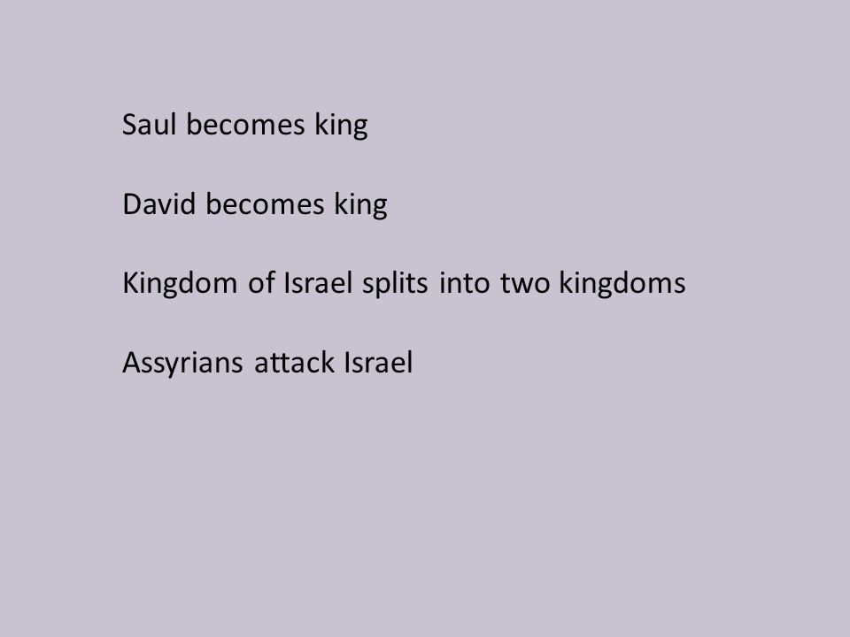 Saul becomes king David becomes king Kingdom of Israel splits into two kingdoms Assyrians attack Israel