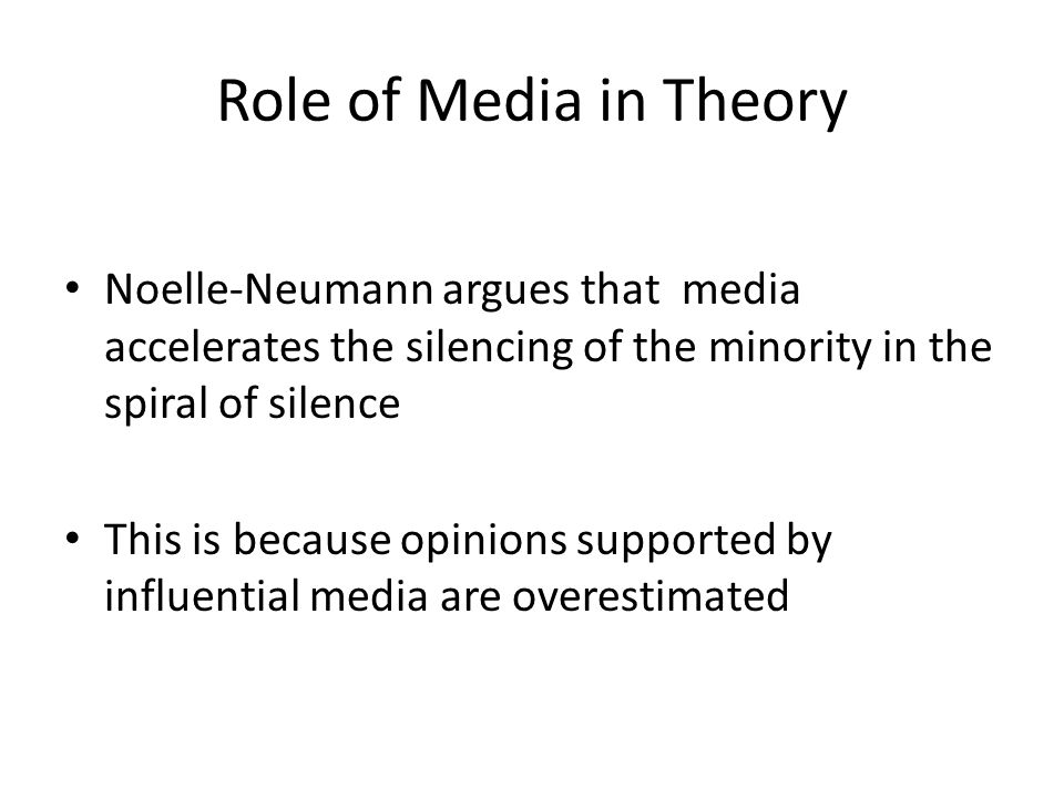 Role of Media in Theory Noelle-Neumann argues that media accelerates the silencing of the minority in the spiral of silence This is because opinions supported by influential media are overestimated
