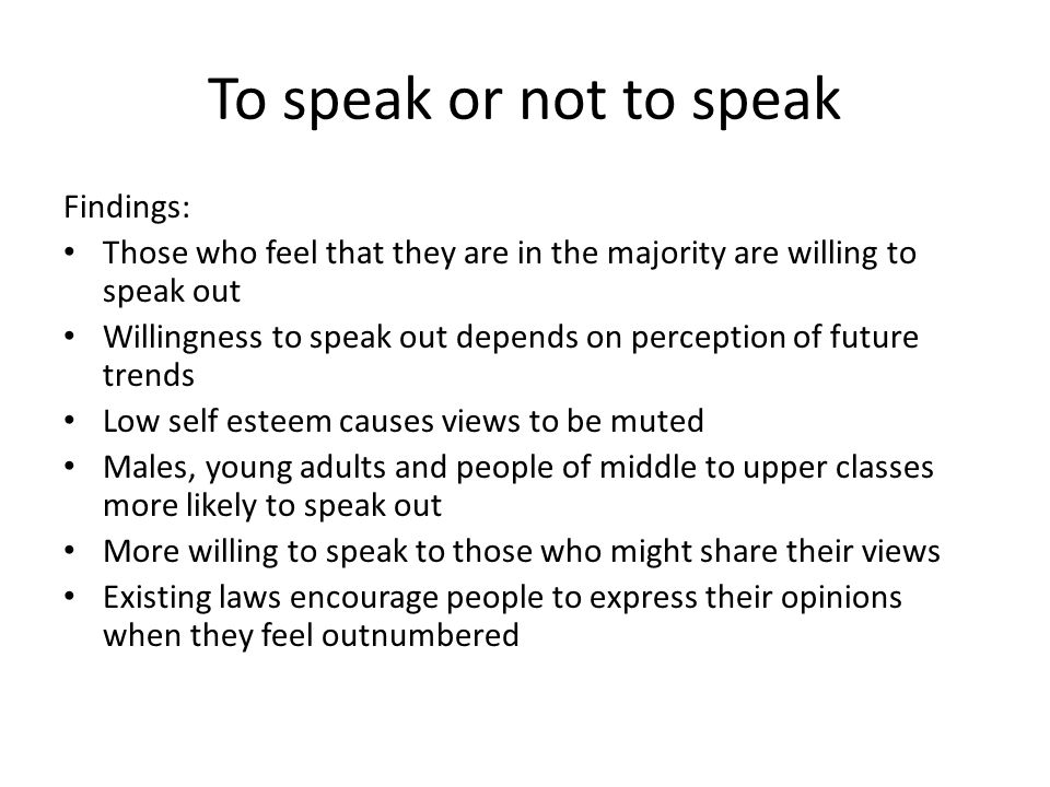 To speak or not to speak Findings: Those who feel that they are in the majority are willing to speak out Willingness to speak out depends on perception of future trends Low self esteem causes views to be muted Males, young adults and people of middle to upper classes more likely to speak out More willing to speak to those who might share their views Existing laws encourage people to express their opinions when they feel outnumbered