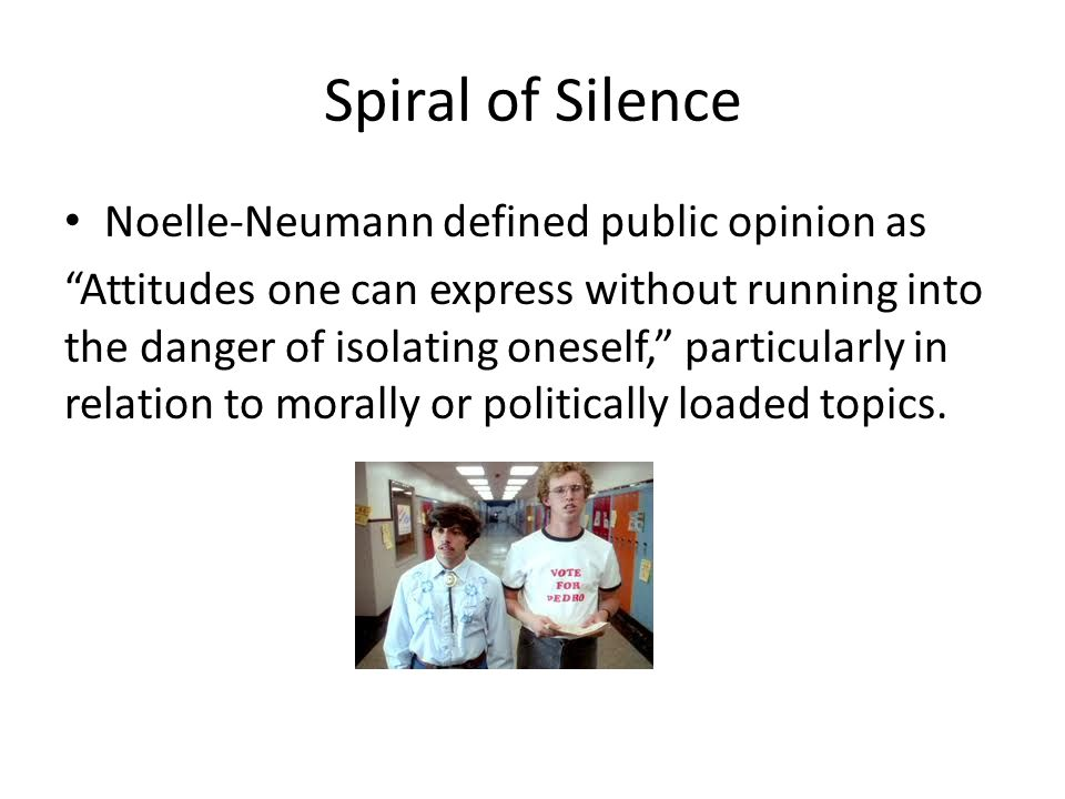 Spiral of Silence Noelle-Neumann defined public opinion as Attitudes one can express without running into the danger of isolating oneself, particularly in relation to morally or politically loaded topics.