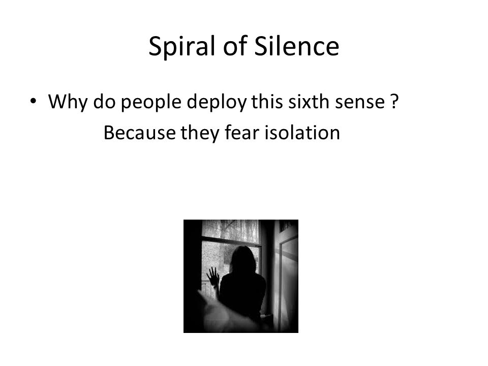 Spiral of Silence Why do people deploy this sixth sense ? Because they fear isolation
