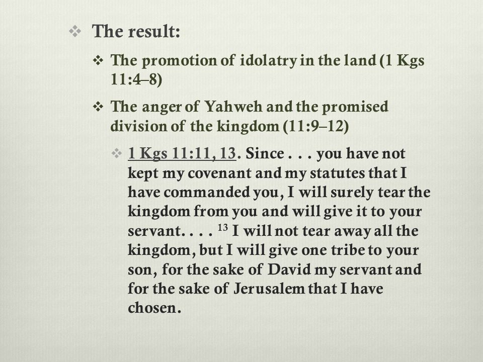  The result:  The promotion of idolatry in the land (1 Kgs 11:4–8)  The anger of Yahweh and the promised division of the kingdom (11:9–12)  1 Kgs 11:11, 13.