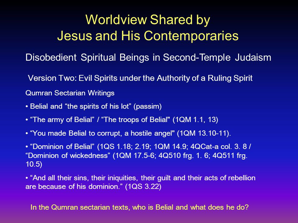 Qumran Sectarian Writings Belial and the spirits of his lot (passim) The army of Belial / The troops of Belial (1QM 1.1, 13) You made Belial to corrupt, a hostile angel (1QM 13.10-11).
