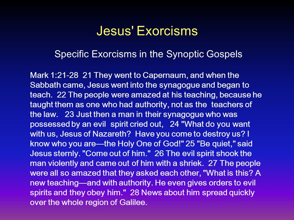 Jesus Exorcisms Mark 1:21-28 21 They went to Capernaum, and when the Sabbath came, Jesus went into the synagogue and began to teach.