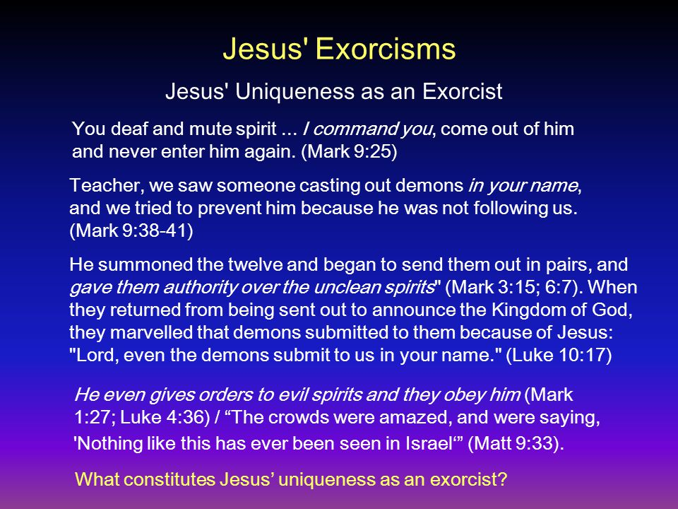 Jesus' Exorcisms You deaf and mute spirit... I command you, come out of him and never enter him again. (Mark 9:25) Teacher, we saw someone casting out