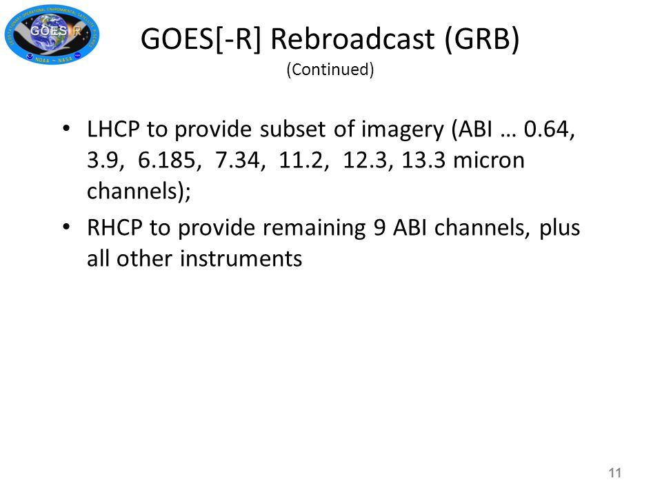GOES[-R] Rebroadcast (GRB) (Continued) 11 LHCP to provide subset of imagery (ABI … 0.64, 3.9, 6.185, 7.34, 11.2, 12.3, 13.3 micron channels); RHCP to provide remaining 9 ABI channels, plus all other instruments