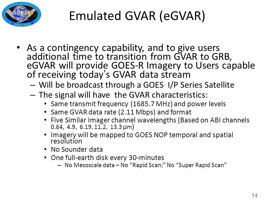 As a contingency capability, and to give users additional time to transition from GVAR to GRB, eGVAR will provide GOES-R Imagery to Users capable of receiving today ' s GVAR data stream – Will be broadcast through a GOES I/P Series Satellite – The signal will have the GVAR characteristics: Same transmit frequency (1685.7 MHz) and power levels Same GVAR data rate (2.11 Mbps) and format Five Similar Imager channel wavelengths (Based on ABI channels 0.64, 4.9, 6.19, 11.2, 13.3 µ m ) Imagery will be mapped to GOES NOP temporal and spatial resolution No Sounder data One full-earth disk every 30-minutes – No Mesoscale data – No Rapid Scan; No Super Rapid Scan Emulated GVAR (eGVAR) 14