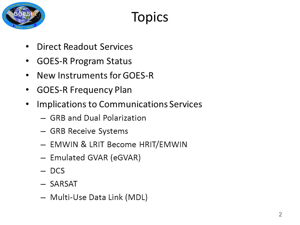 Direct Readout Services GOES-R Program Status New Instruments for GOES-R GOES-R Frequency Plan Implications to Communications Services – GRB and Dual Polarization – GRB Receive Systems – EMWIN & LRIT Become HRIT/EMWIN – Emulated GVAR (eGVAR) – DCS – SARSAT – Multi-Use Data Link (MDL) Topics 2