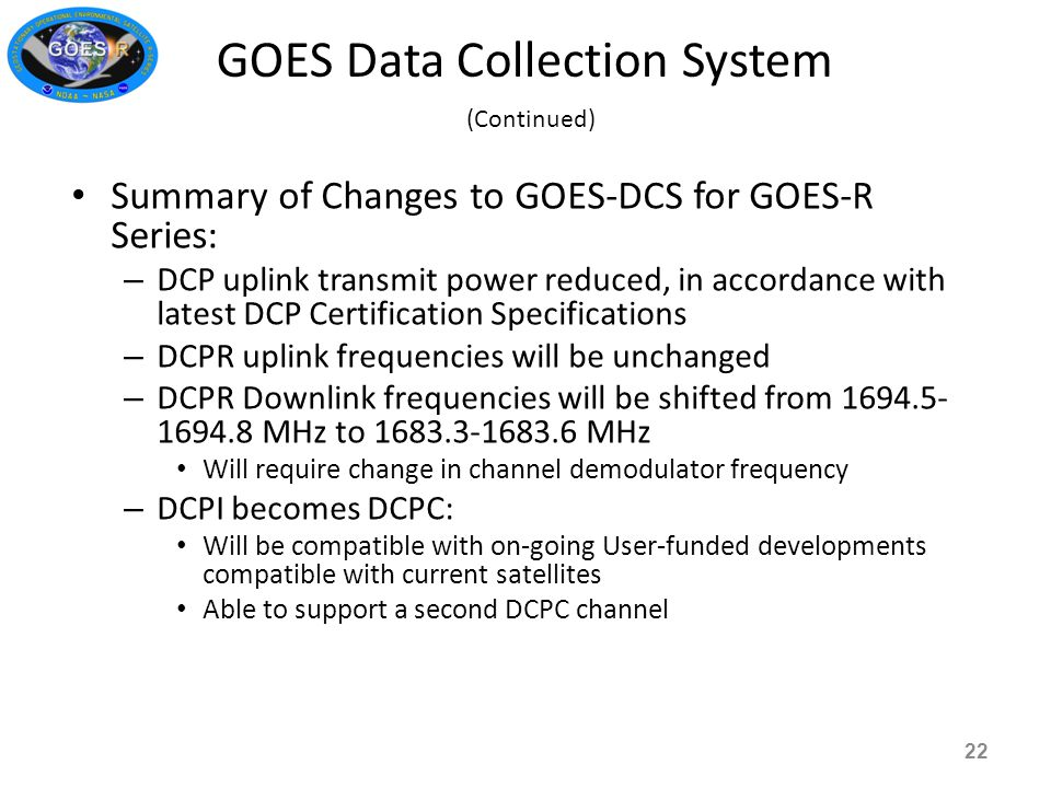 Summary of Changes to GOES-DCS for GOES-R Series: – DCP uplink transmit power reduced, in accordance with latest DCP Certification Specifications – DCPR uplink frequencies will be unchanged – DCPR Downlink frequencies will be shifted from 1694.5- 1694.8 MHz to 1683.3-1683.6 MHz Will require change in channel demodulator frequency – DCPI becomes DCPC: Will be compatible with on-going User-funded developments compatible with current satellites Able to support a second DCPC channel GOES Data Collection System (Continued) 22