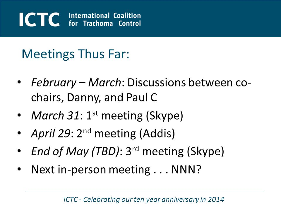 ICTC - Celebrating our ten year anniversary in 2014 February – March: Discussions between co- chairs, Danny, and Paul C March 31: 1 st meeting (Skype) April 29: 2 nd meeting (Addis) End of May (TBD): 3 rd meeting (Skype) Next in-person meeting...