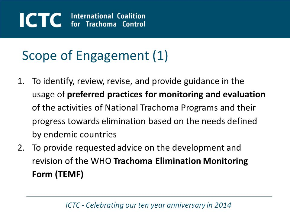 ICTC - Celebrating our ten year anniversary in 2014 Scope of Engagement (1) 1.To identify, review, revise, and provide guidance in the usage of preferred practices for monitoring and evaluation of the activities of National Trachoma Programs and their progress towards elimination based on the needs defined by endemic countries 2.To provide requested advice on the development and revision of the WHO Trachoma Elimination Monitoring Form (TEMF)