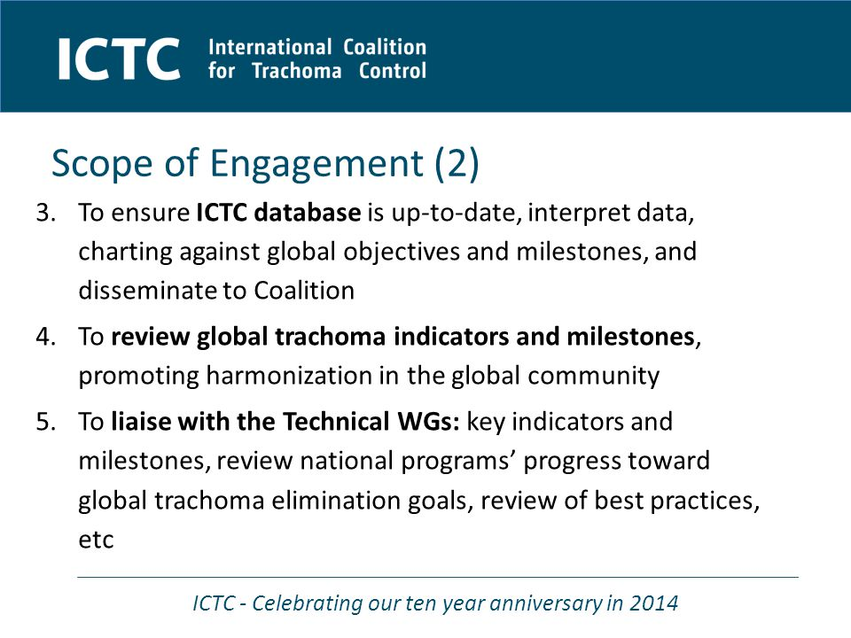 ICTC - Celebrating our ten year anniversary in 2014 Scope of Engagement (2) 3.To ensure ICTC database is up-to-date, interpret data, charting against global objectives and milestones, and disseminate to Coalition 4.To review global trachoma indicators and milestones, promoting harmonization in the global community 5.To liaise with the Technical WGs: key indicators and milestones, review national programs' progress toward global trachoma elimination goals, review of best practices, etc